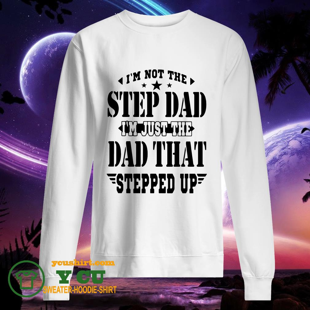 I'm Not The Step Dad I'm Just The Dad That Steeped Up sweater