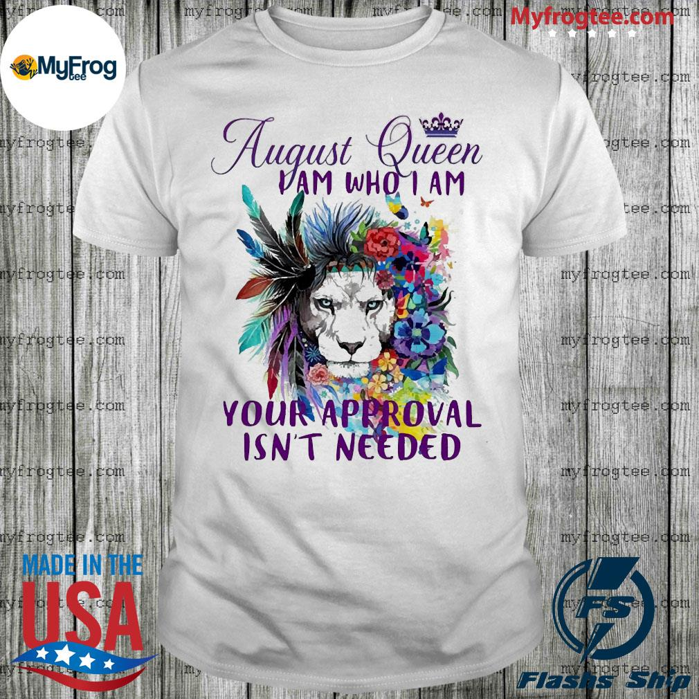 Lion august Queen I am who I am your approval Isn't needed shirt