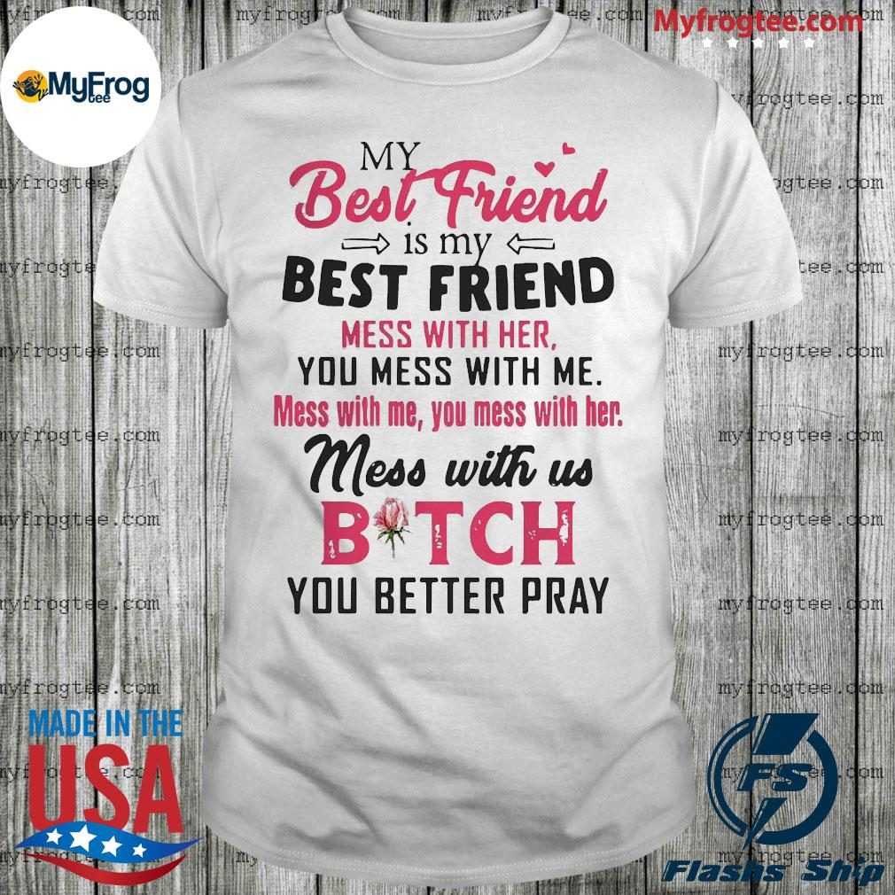 My best friend Is my best Friend mess with her you mess with me shirt