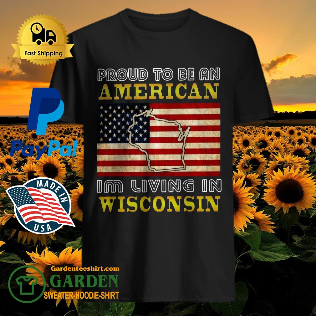 Proud To Be An American I'm Living In Wisconsin shirt