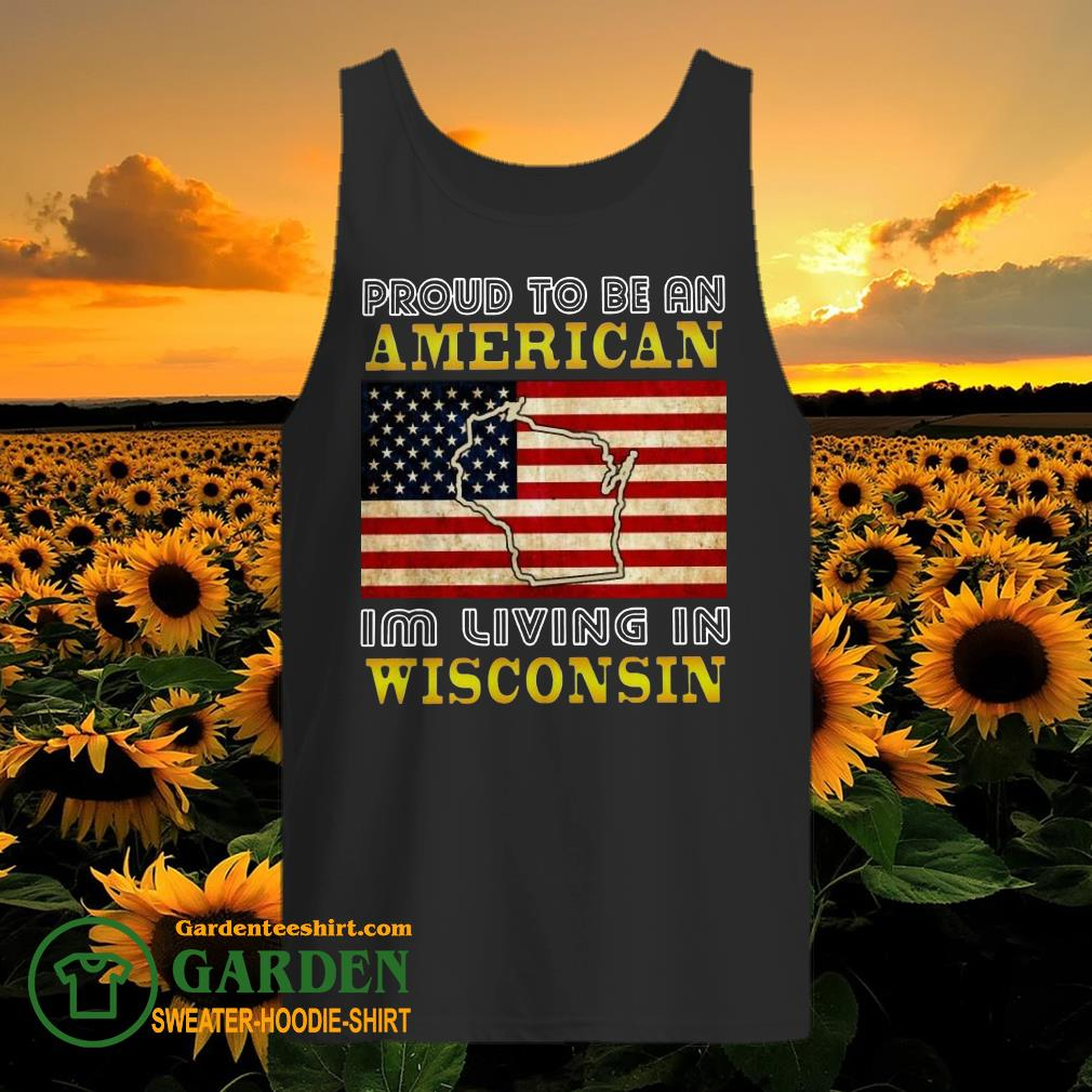 Proud To Be An American I'm Living In Wisconsin tank top