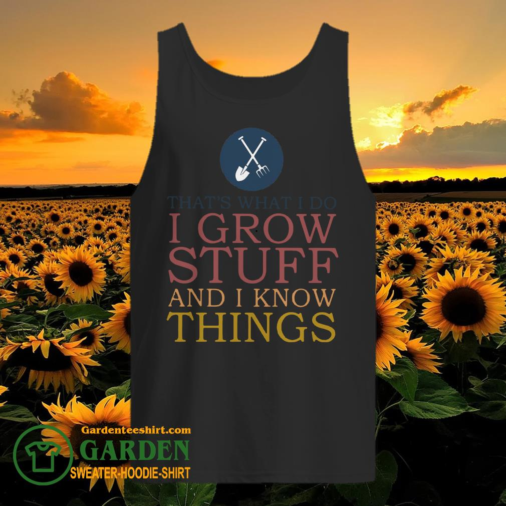 That's What I Do I Grow Stuff And I Know Things tank top