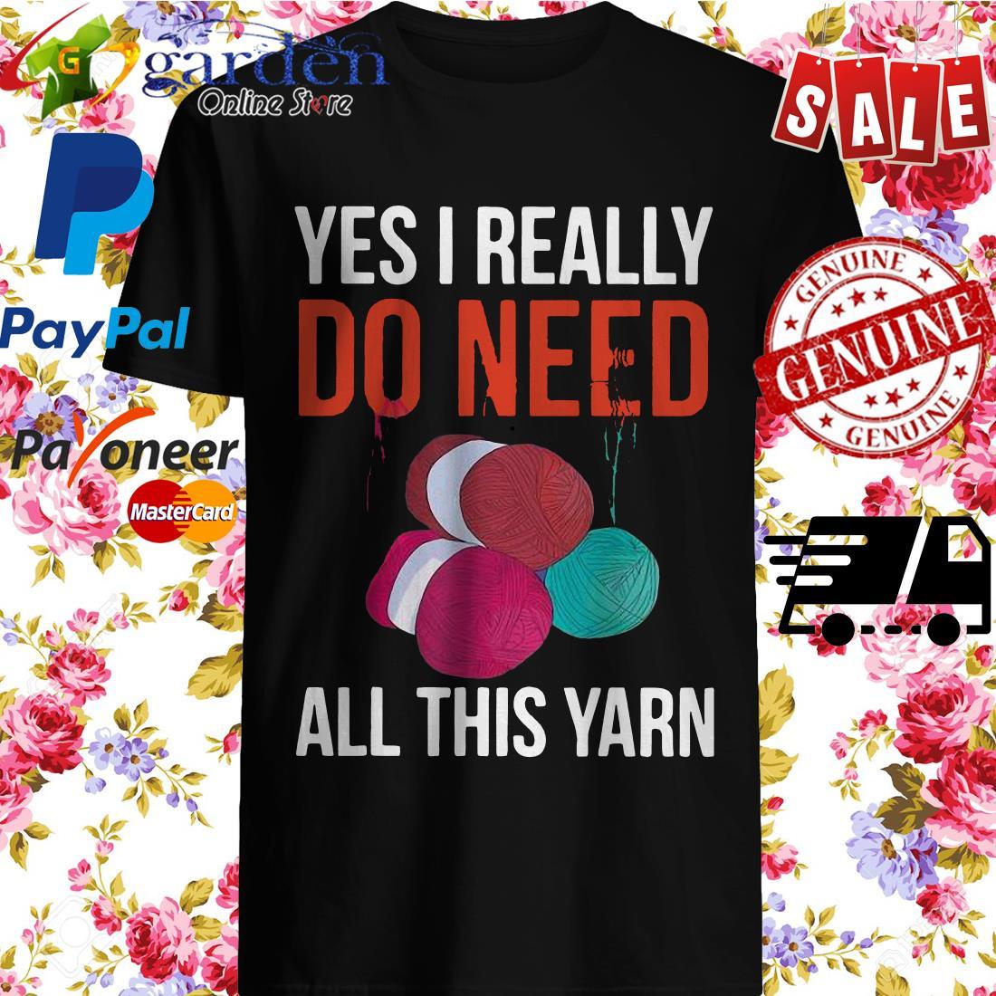 Yes I Really Do Need All This Yarn Shirt