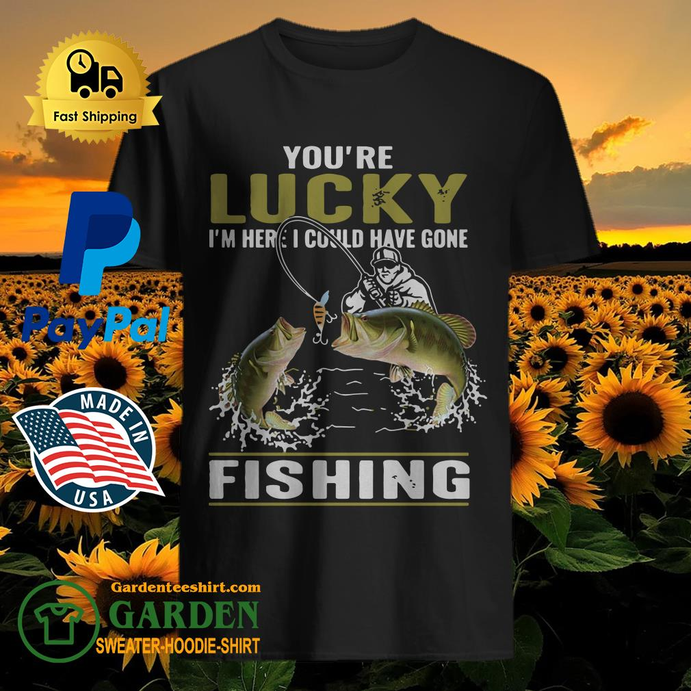 You're lucky I'm here I could have gone fishing shirt