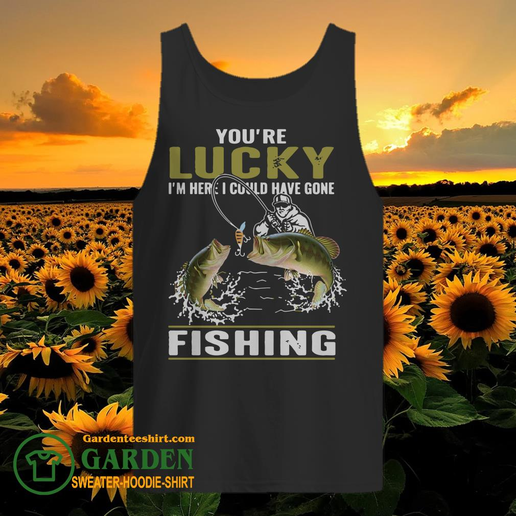 You're lucky I'm here I could have gone fishing tank top