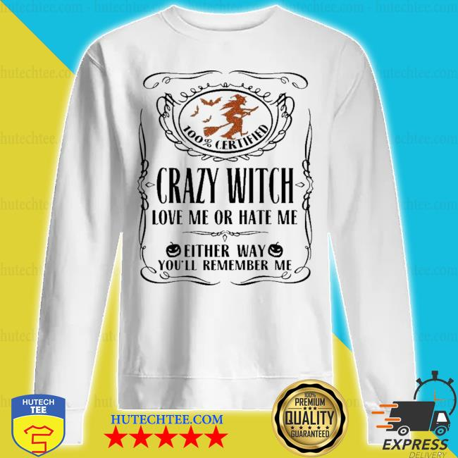 100% certified crazy witch love me or hate me either way you'll remember me halloween s sweatshirt