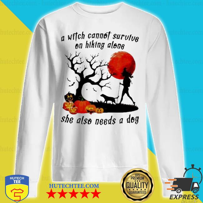 A witch cannot survive on hiking alone she also needs a dog halloween s sweatshirt