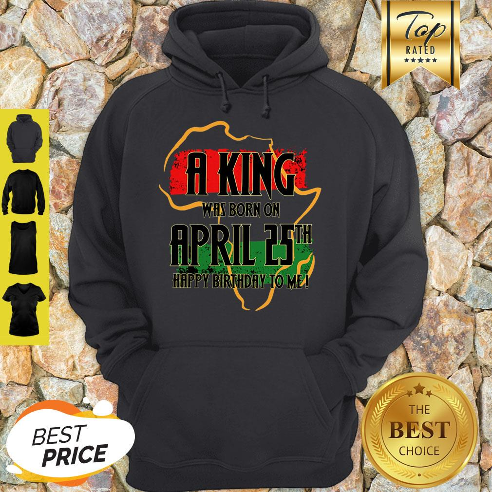Africa Map A King Was Born In April Happy Birthday To Me Hoodie