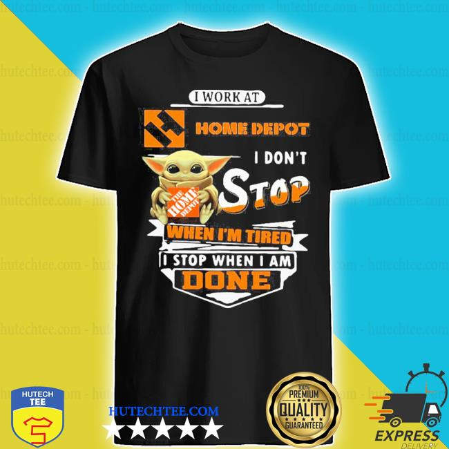 Baby yoda i work at home depot i don't stop when i'm tired i stop when i am done shirt