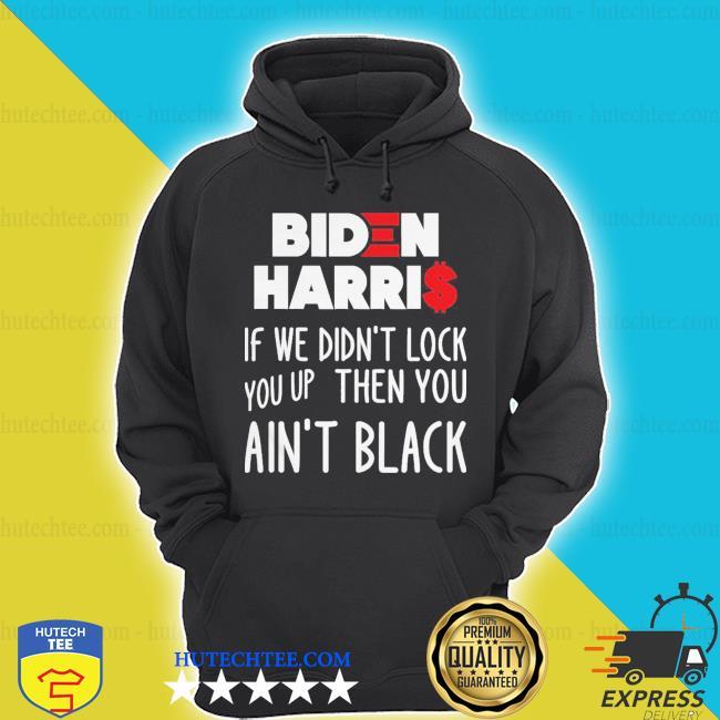 Biden harris if we didn't lock you up then you ain't black s hoodie