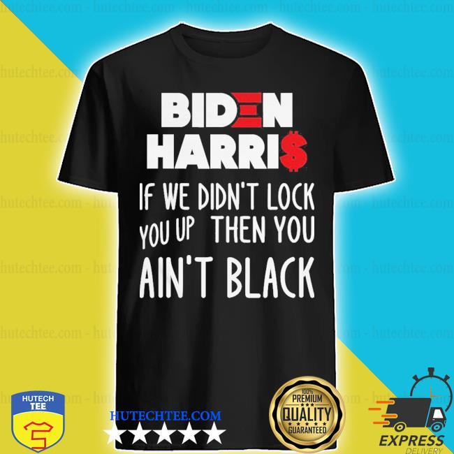 Biden harris if we didn't lock you up then you ain't black shirt