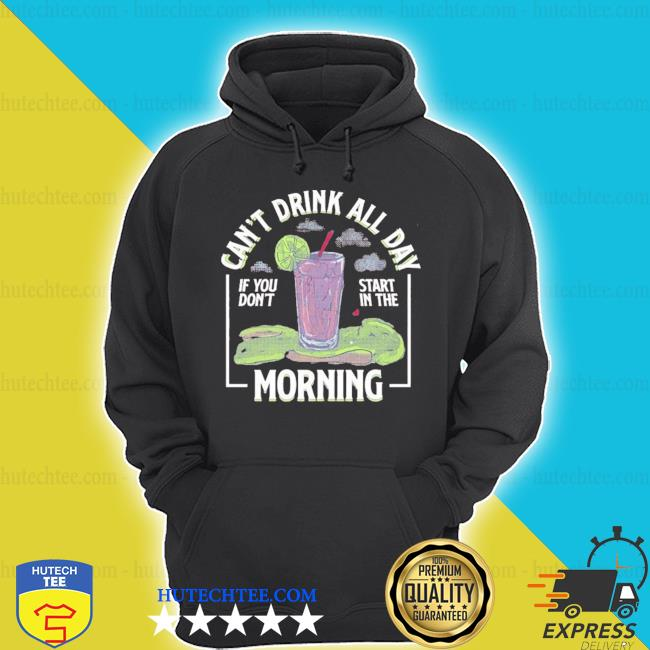 Can't drink all day if you don't start in the morning 2020 s hoodie