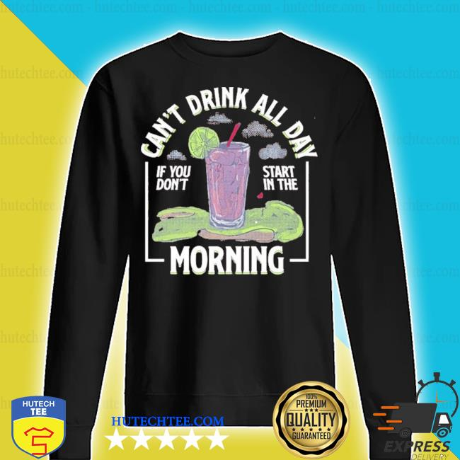 Can't drink all day if you don't start in the morning 2020 s sweater
