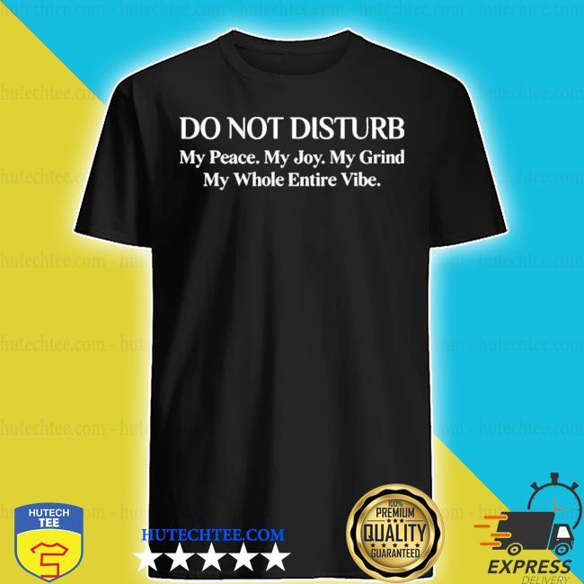Do not disturb my peace my joy my grind my whole entire vibe 2020 shirt