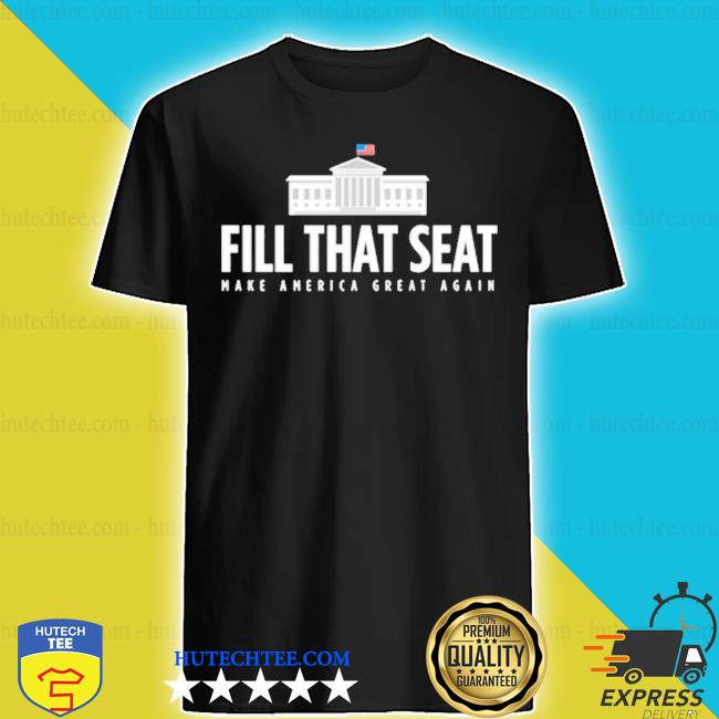 Fill that seat t shirt trump make america great again shirt