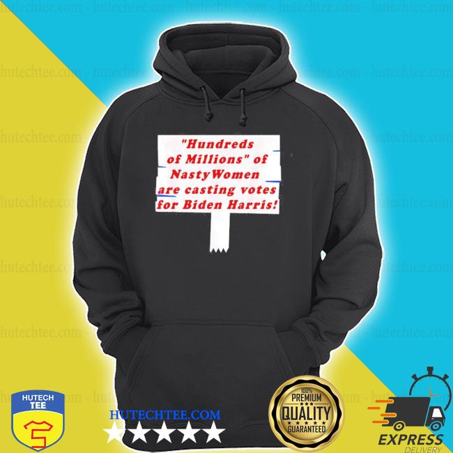 Hundreds of millions of nasty women are casting votes for s hoodie