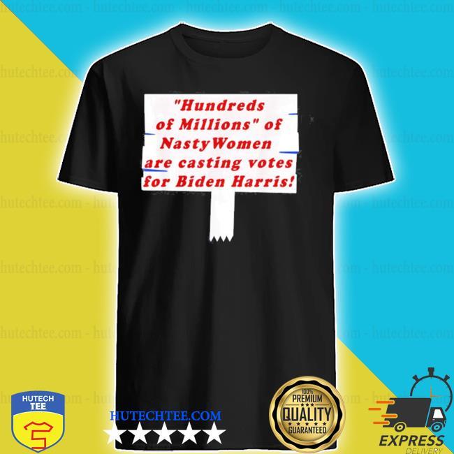 Hundreds of millions of nasty women are casting votes for shirt