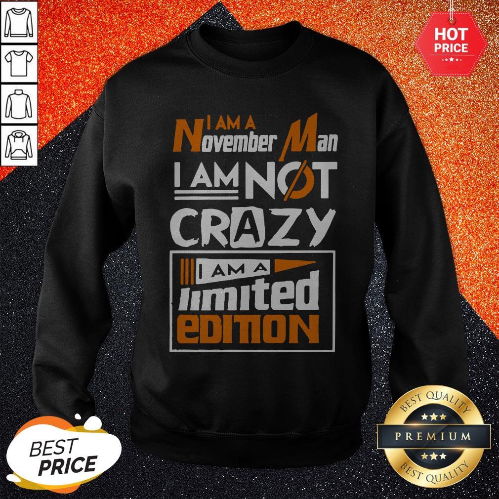 I Am A November Man I Am Not Crazy I Am A Limited Edition Sweatshirt