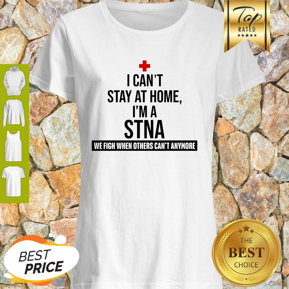 I Can't Stay At Home I'm A STNA We Fight When Others Can't Anymore Shirt