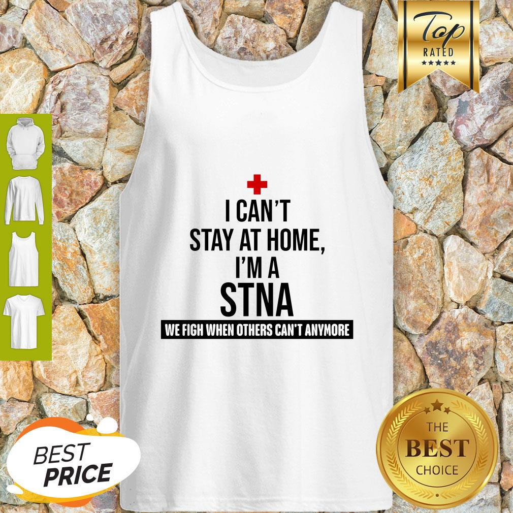 I Can't Stay At Home I'm A STNA We Fight When Others Can't Anymore Tank Top