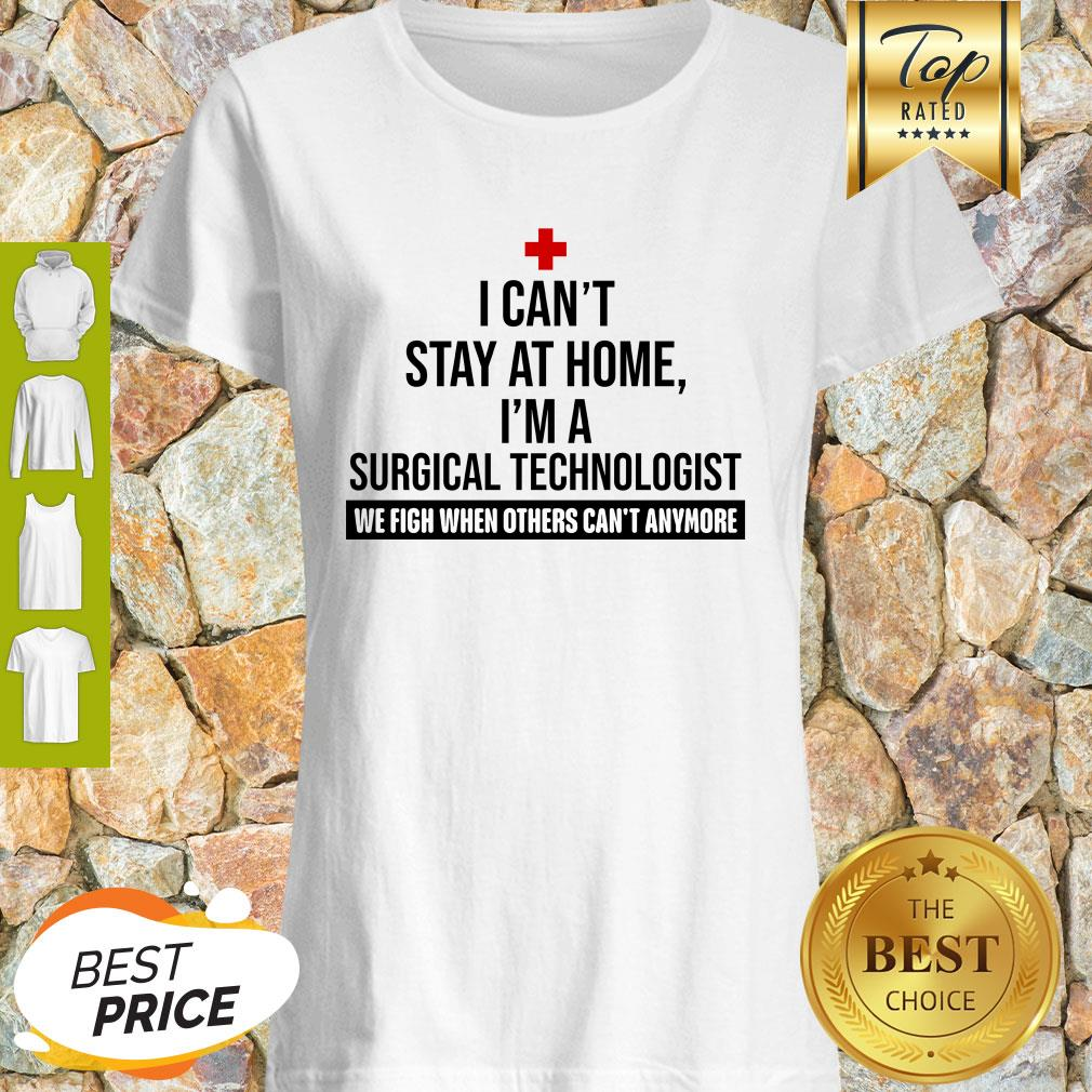 I Can't Stay At Home I'm A Surgical Technologist We Fight When Others Can't Anymore Shirt