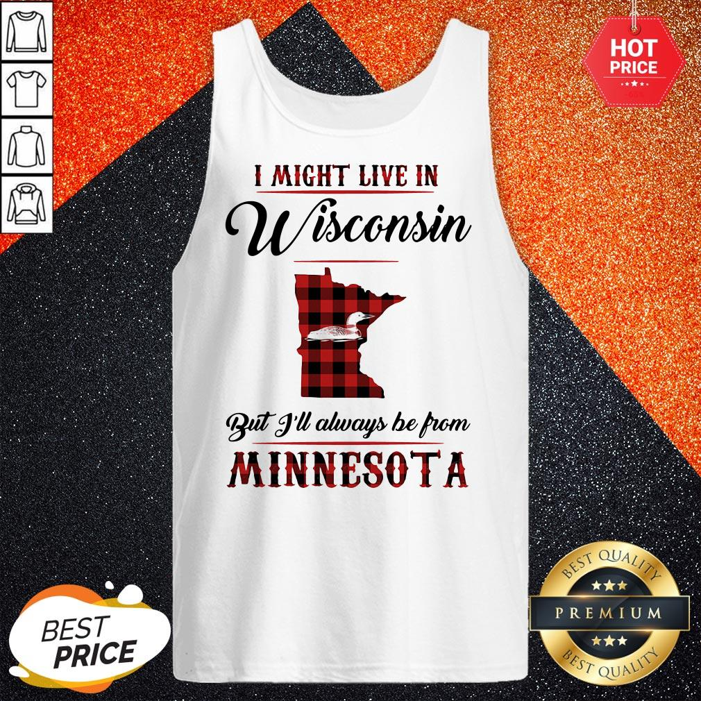 I Might Live In Wisconsin But I'll Always Be From Minnesota Tank Top
