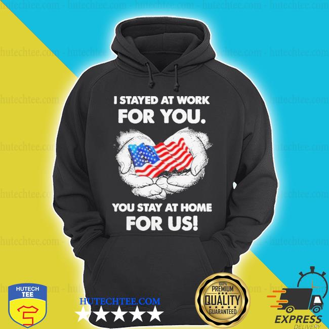 I stayed at work for you you stay at home for us american flag s hoodie