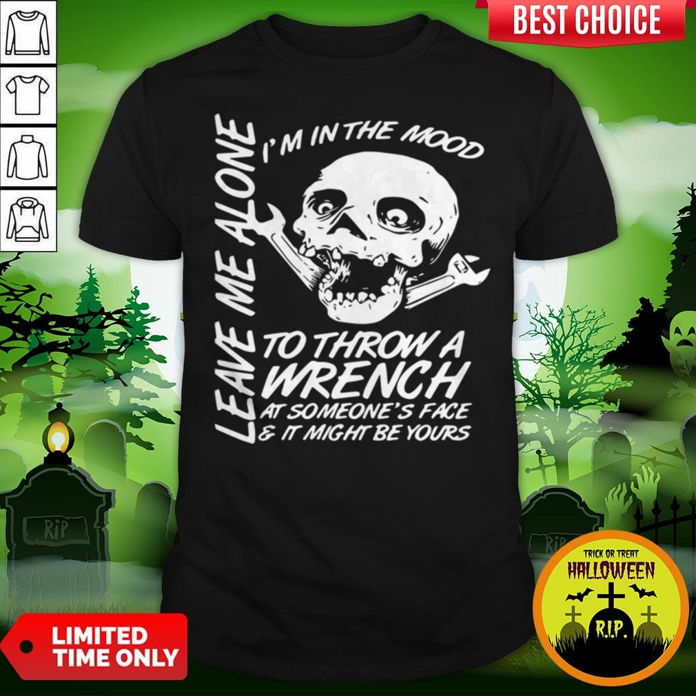 I'm In The Mood-To Throw A Wrench At Someones Face And It Might Be Yours Leave Me Alone Halloween Shirt