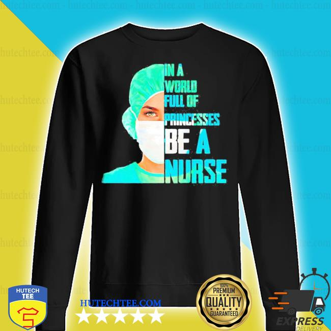 In a world full of princesses be a Nurse s sweater