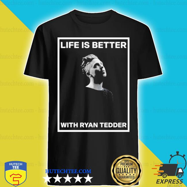 Life is better with ryan tedder shirt