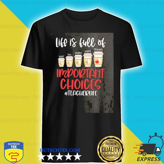 Life is full of important choices teacher life 2020 shirt