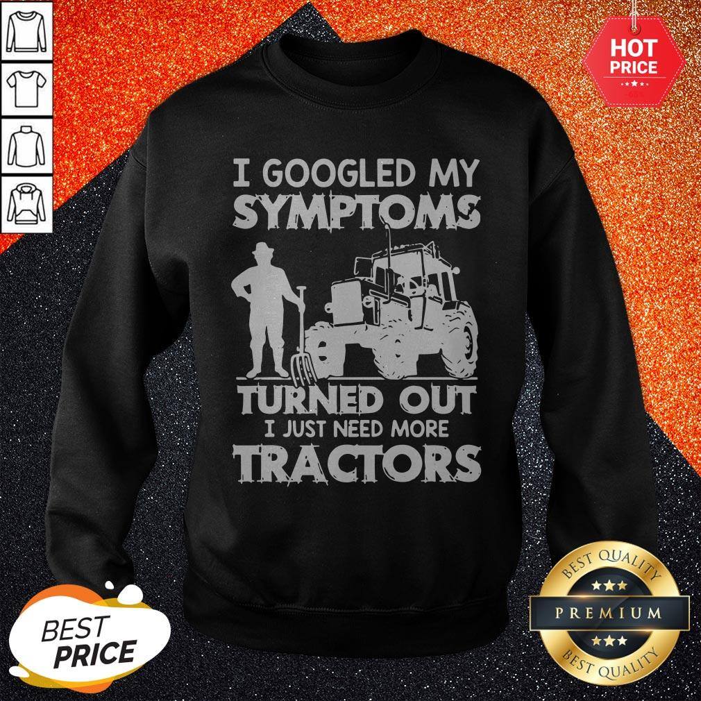 Nice I Googled My Symptoms Turns Out I Just Need More Tractors Sweatshirt