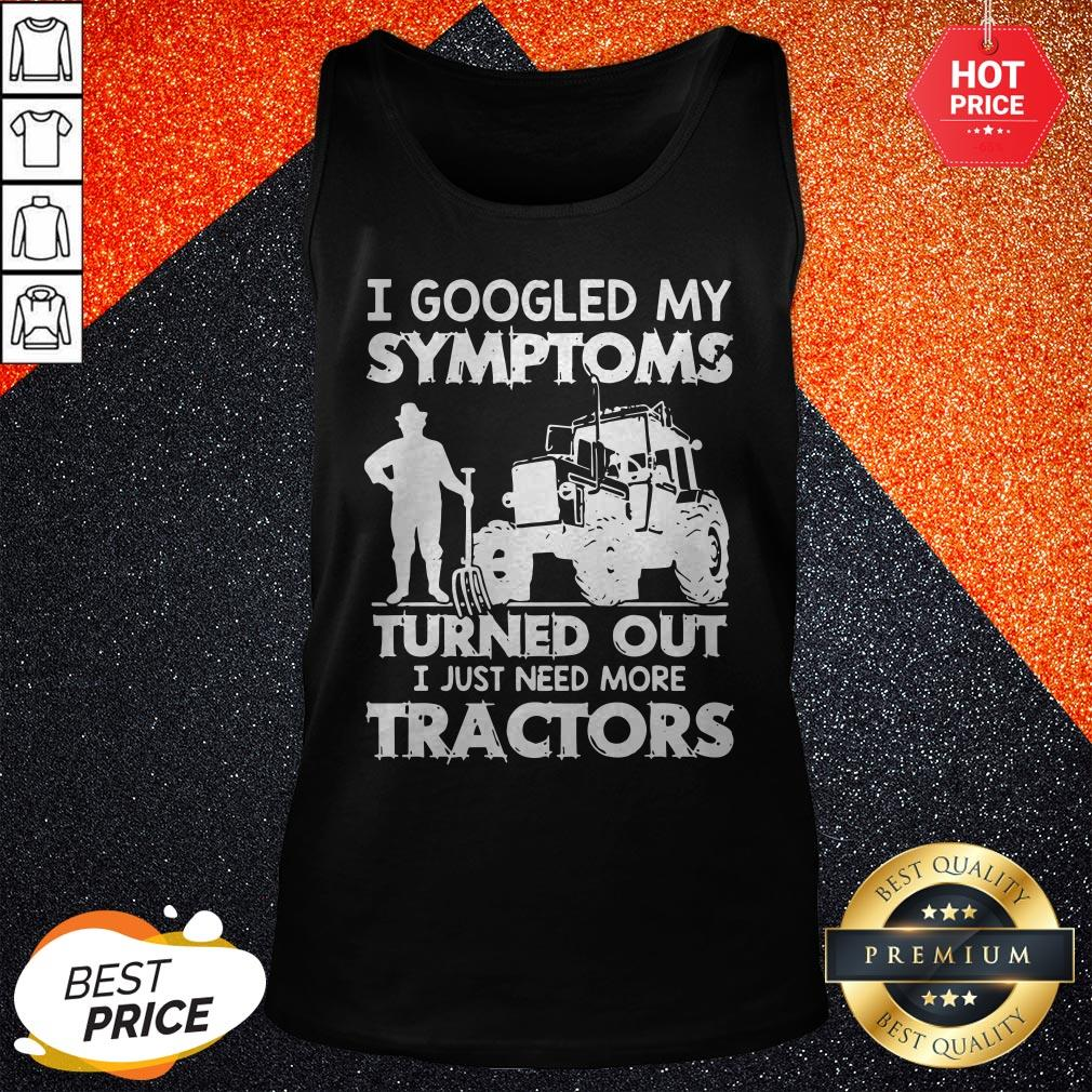 Nice I Googled My Symptoms Turns Out I Just Need More Tractors Tank Top
