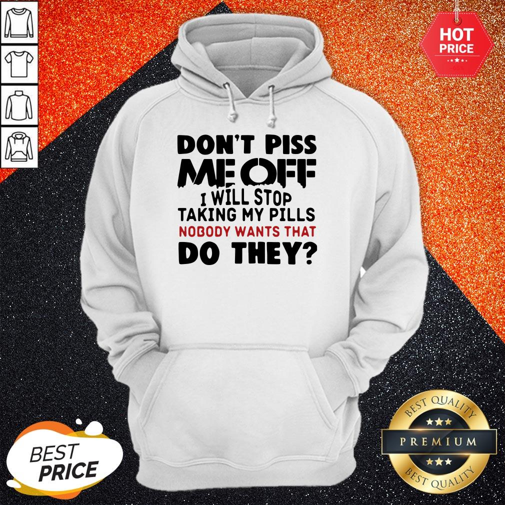 Official Don't Piss Me Off I Will Stop Taking My Pills Nobody Want's That Do They Hoodie
