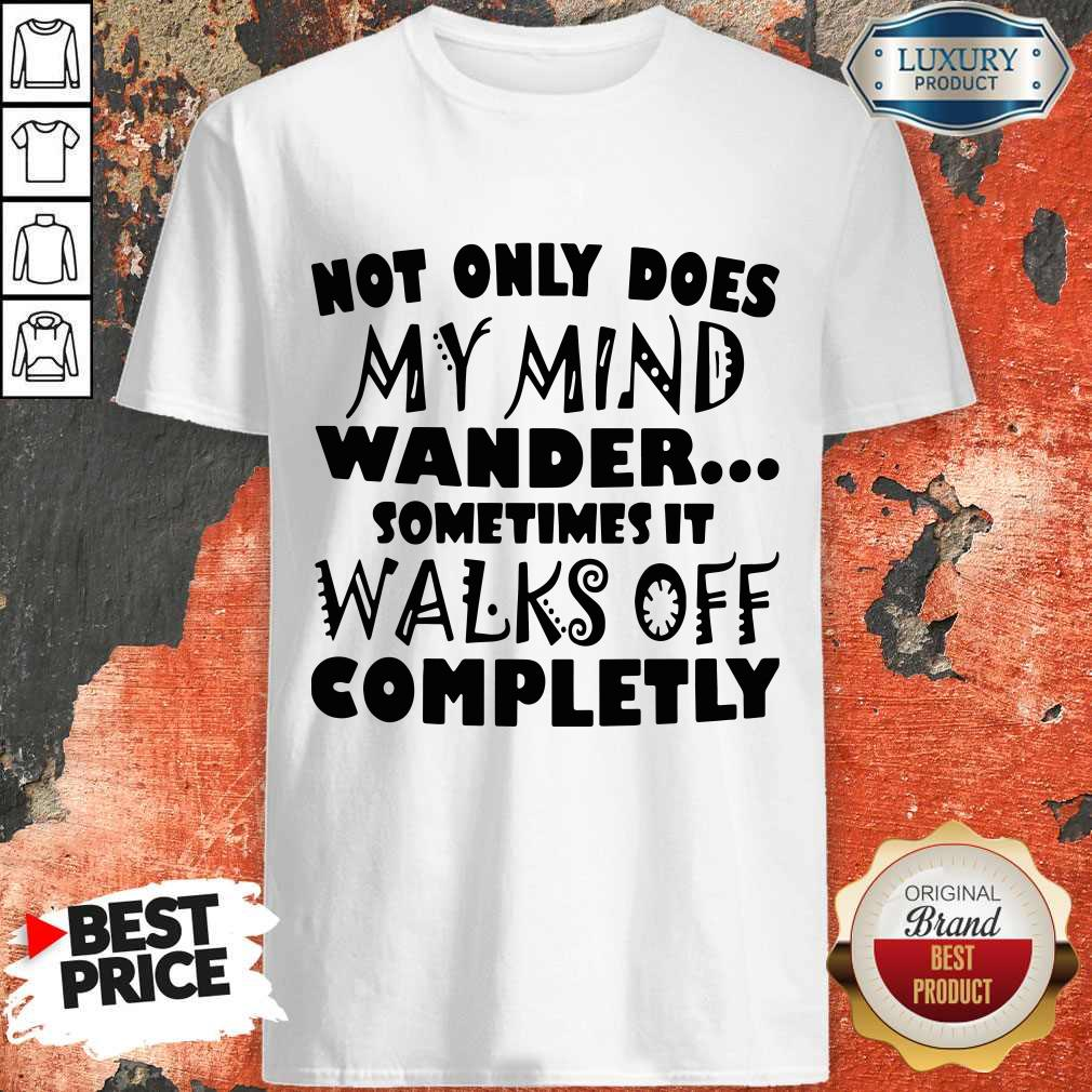 Official Not Only Does My Mind Wander Sometimes It Walks Off Completly Shirt