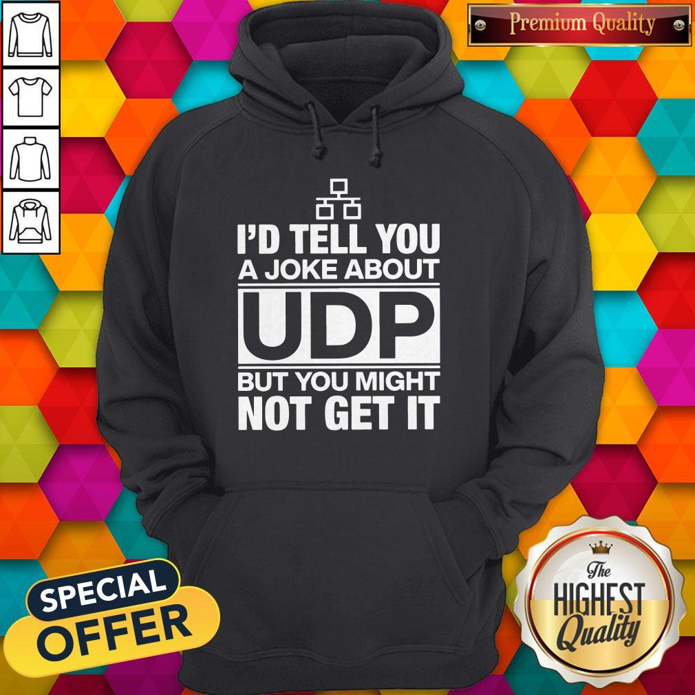 Pro I'd Tell You A Joke About UDP But You Might Not Get It Hoodie