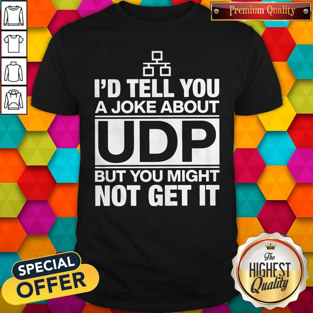 Pro I'd Tell You A Joke About UDP But You Might Not Get It Shirt