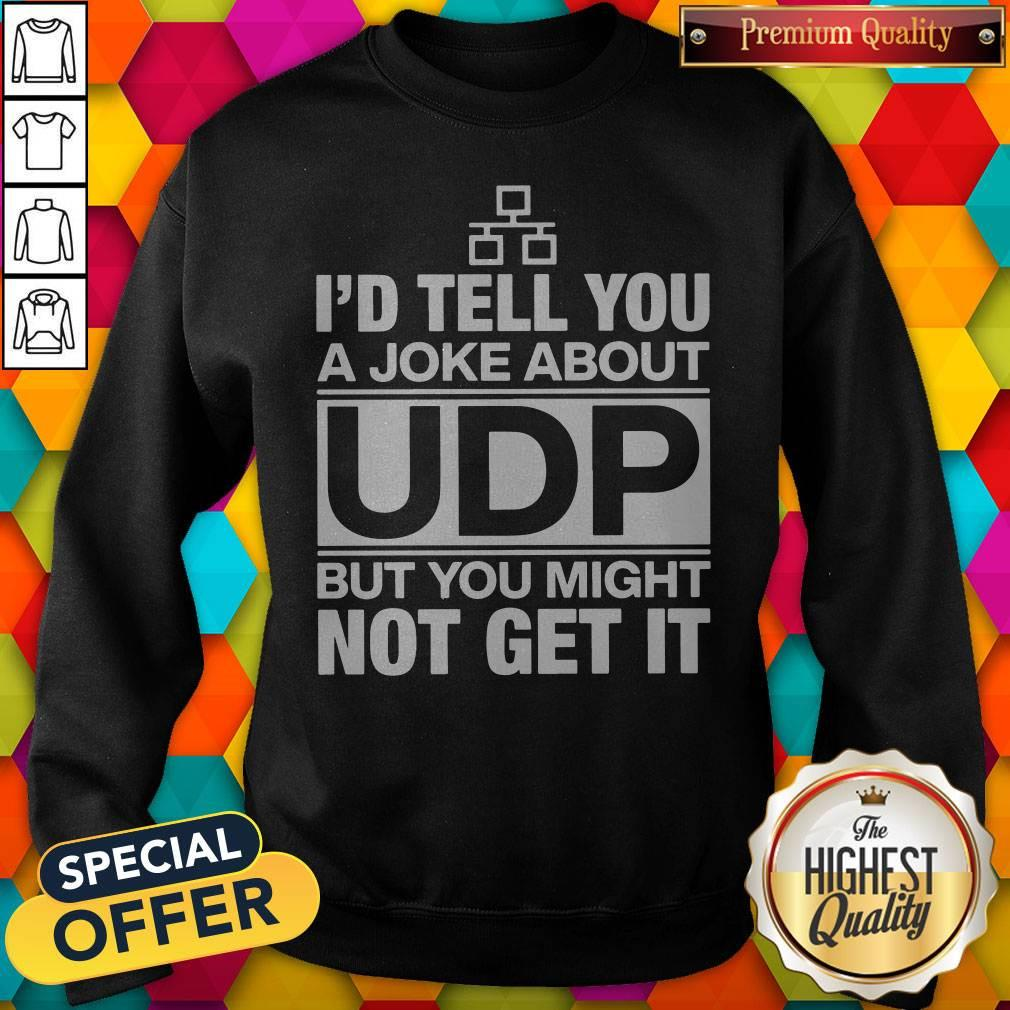 Pro I'd Tell You A Joke About UDP But You Might Not Get It Sweatshirt