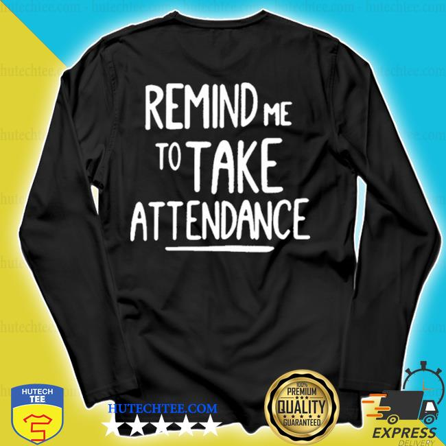 Remind me to take attendance s longsleeve
