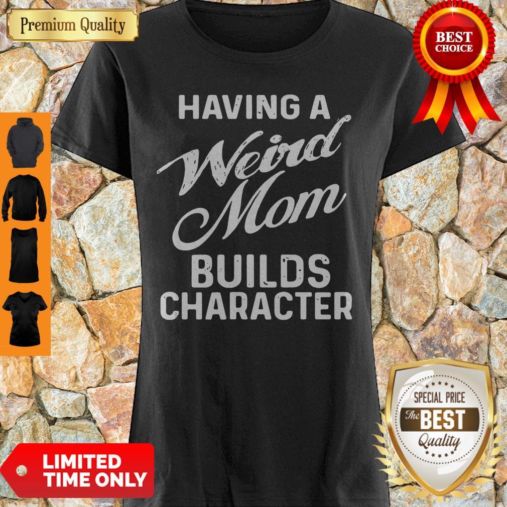 Premium Having A Weird Mom Builds Character Shirt