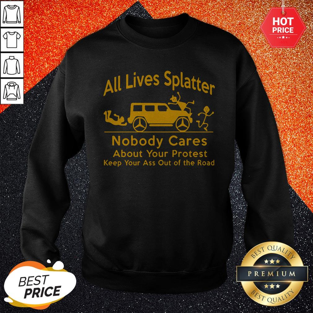 So All Lives Splatter Nobody Cares About Your Protest Keep Your Ass Out Of The Road Sweatshirt