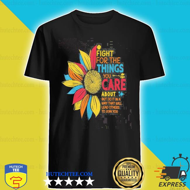 Sunflower fight for the things you care about shirt
