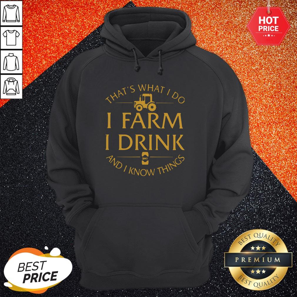 That's What I Do I Farm I Drink And I Know Things Hoodie