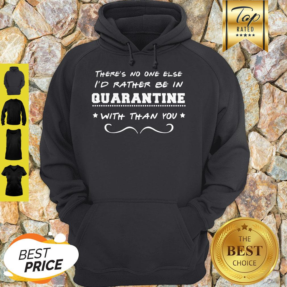 There's No One Else I'd Rather Be In Quarantine With Than You Hoodie