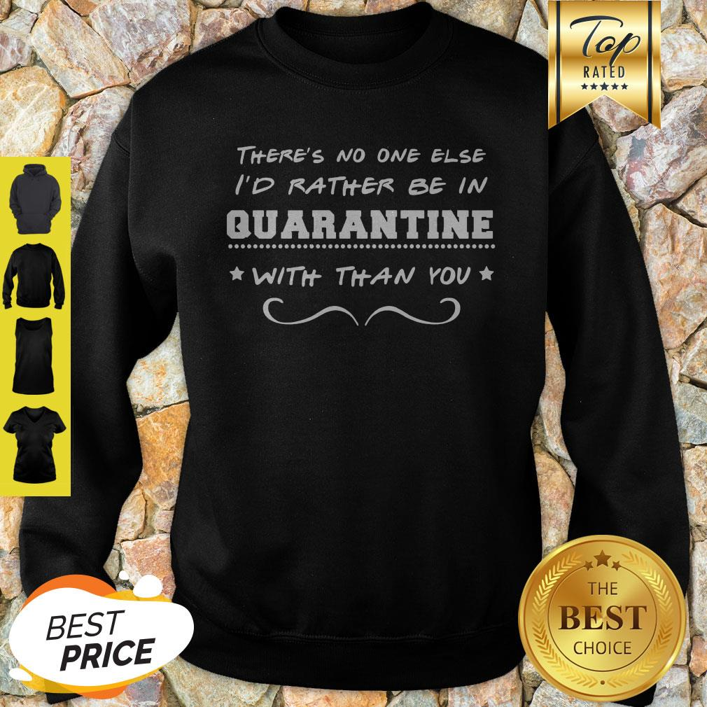 There's No One Else I'd Rather Be In Quarantine With Than You Sweatshirt