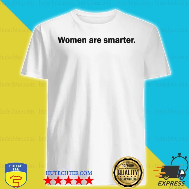 Women are smarter shirt