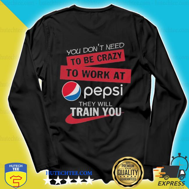 You don't need to be crazy to work at pepsi they will train you s longsleeve