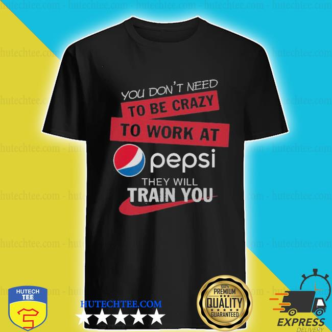 You don't need to be crazy to work at pepsi they will train you shirt