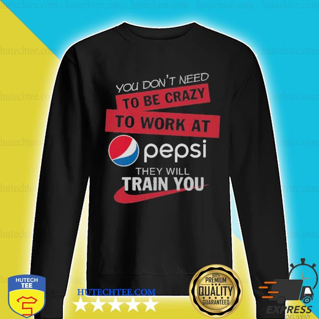 You don't need to be crazy to work at pepsi they will train you s sweater