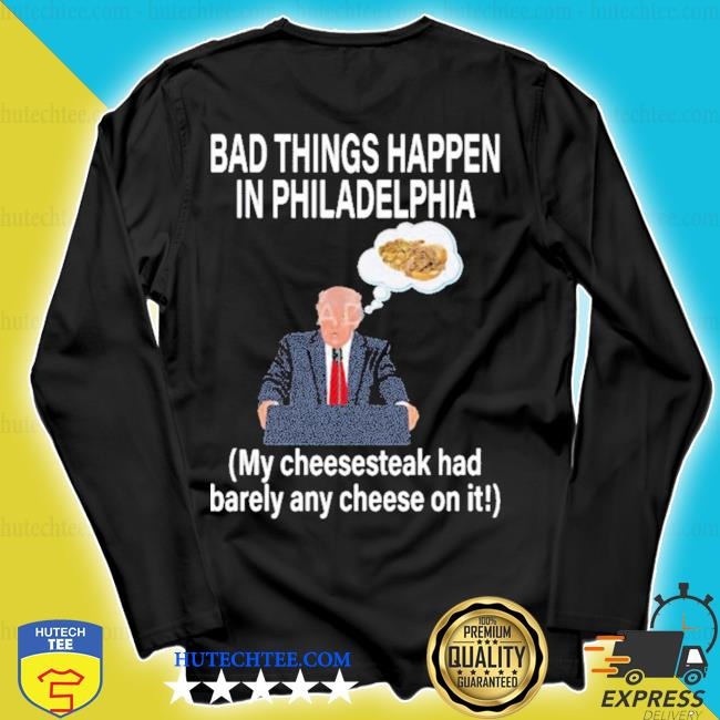 Bad things happen in philadelphia my cheesesteak had barely any cheese on it s longsleeve
